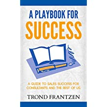 A Playbook for Success: A Guide to Sales Success for Consultants and the Rest of Us