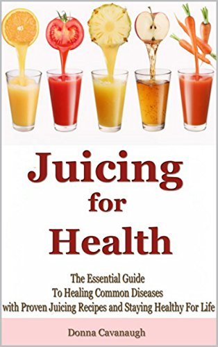 Juicing for Health: The Essential Guide To Healing Common Diseases with Proven Juicing Recipes and Staying Healthy For Life (Juicing Recipes, Juicing Detox, ... Cancer Cure, Diabetes Cure, Blending) by Donna Cavanaugh