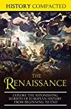 The Renaissance: Explore the Astonishing Rebirth of European History From Beginning to End