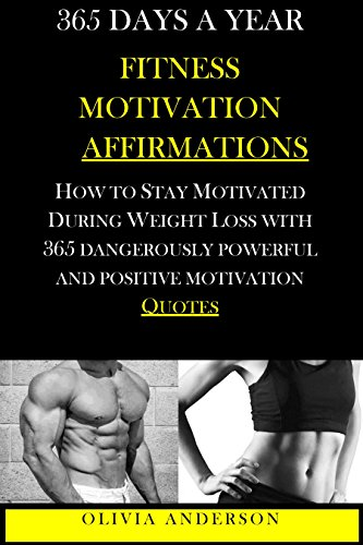 365 DAYS A YEAR FITNESS MOTIVATION: How To Stay Motivated During Weight Loss with 365 Dangerously Powerful and Positive Motivation Quotes (How To Stay Motivated For Weight Loss Book 1)