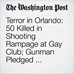 Terror in Orlando: 50 Killed in Shooting Rampage at Gay Club; Gunman Pledged Allegiance to ISIS | Hayley Tsukayama,Adam Goldman,Peter Holley,Mark Berman
