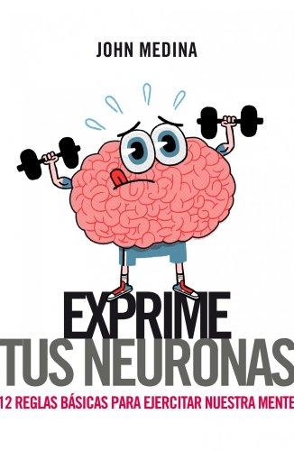 Exprime tus neuronas: 12 reglas básicas para ejercitar la mente (Sin colección) por John Medina,Isabel Merino