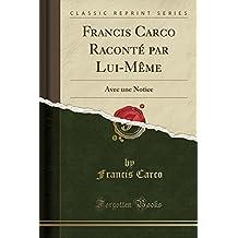 Francis Carco Raconte Par Lui-Meme: Avec Une Notice (Classic Reprint)