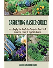 Gardening : Master Guide - Learn step by step how to use companion plants for a successful flower Or Vegetable Garden