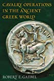 Cavalry Operations in the Ancient Greek World, Robert E. Gaebel, 0806134445