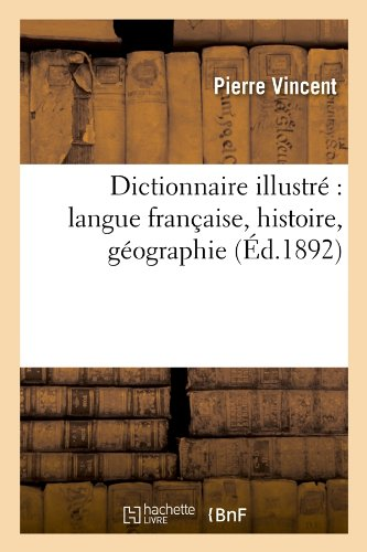 Dictionnaire Illustre: Langue Francaise, Histoire, Geographie (Ed.1892) (Generalites) (French Edition)