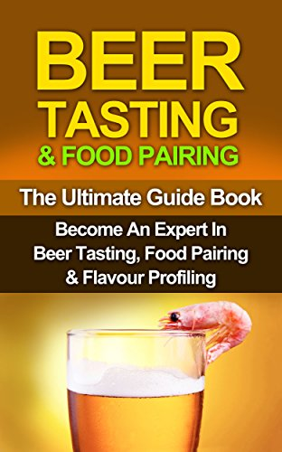 BEER: Beer Tasting & Food Pairing: Become An Expert In Beer Tasting, Food Pairing & Flavor Profiling (Beer, Beer Brewing, Beer Bible, Beer Making Book 1) by Steven E Dunlop, Barry W Gleason