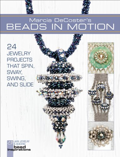(Marcia DeCoster's Beads in Motion: 24 Jewelry Projects that Spin, Sway, Swing, and Slide (Lark Jewelry & Beading Bead Inspirations))