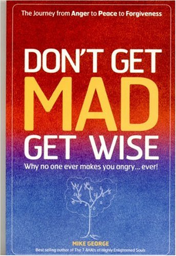 Don't Get Mad, Get Wise: Why No One Ever Makes You Angry... Ever! by John Hunt Publishing