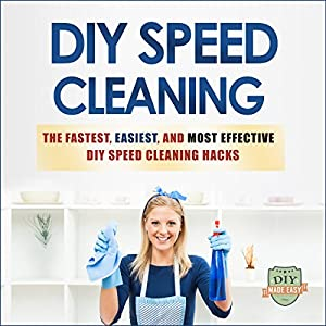 DIY Speed Cleaning: The Fastest, Easiest, And Most Effective DIY Cleaning Hacks (Cleaning and Organization - Household Hacks - Stress Reduction - Clean Home) Audiobook