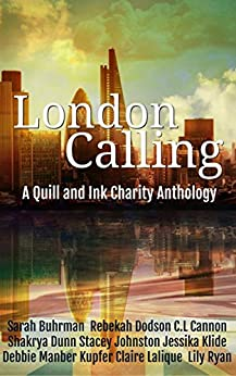 London Calling: A Quill & Ink Anthology by [Buhrman, Sarah, Dodson, Rebekah, Cannon, C.L., Dunn, Shakyra, Johnston, Stacey, Klide, Jessika, Kupfer, Debbie Manber, Lalique, Claire, Ryan, Lily]