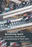 Retailising Space : Architecture, Retail and the Territorialisation of Public Space, Kärrholm, Mattias, 1409430987