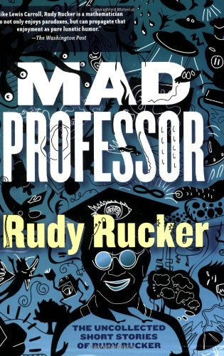 Mad Professor: The Uncollected Short Stories of Rudy Rucker