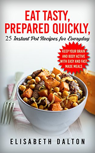 Eat Tasty, Prepared Quickly: 25 Instant Pot Recipes for Everyday by Elisabeth Dalton