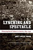 Lynching and Spectacle: Witnessing Racial Violence in America, 1890-1940 (New Directions in Southern Studies) by Amy Louise Wood