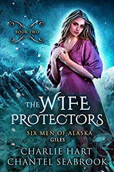The Wife Protectors: Giles (Six Men of Alaska Book 2) by [Hart, Charlie, Seabrook, Chantel]