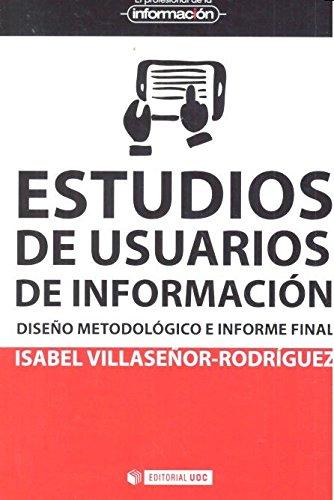 Estudios de usuarios de información. Diseño metodológico e informe final (El Profesional de la Información) Tapa blanda – 26 mar 2017 Isabel Villaseñor-Rodríguez Editorial UOC S.L. 8491167080