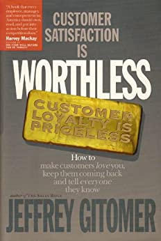 Customer Satisfaction is Worthless Customer Loyalty is Priceless: How to make customers love you, keep them coming back, and tell everyone they know by [Gitomer, Jeffrey]