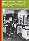 Manufacturing Technology, Manufacturing Consumers : The Making of Dutch Consumer Society, , 9052603340
