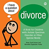 #1: I Have a Question about Divorce: A Book for Children with Autism Spectrum Disorder or Other Special Needs