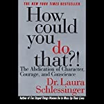 How Could You Do That? The Abdication of Character, Courage, Conscience | Laura Schlessinger