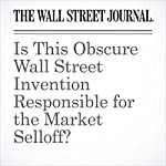 ​​Is This Obscure Wall Street Invention Responsible for the Market Selloff? | Corrie Driebusch,Rob Copeland