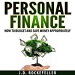 Personal Finance : How to Budget and Save Money Appropriately   J.D. Rockefeller