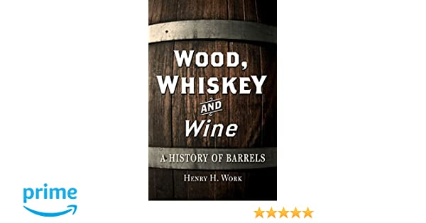 Wood Whiskey And Wine A History Of Barrels Henry H Work
