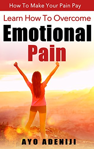 Learn How to Overcome Emotional Pain: How To Make Your Pain Pay