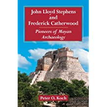 John Lloyd Stephens and Frederick Catherwood: Pioneers of Mayan Archaeology