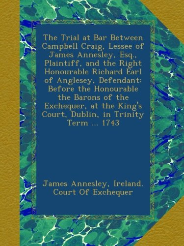 The Trial at Bar Between Campbell Craig, Lessee of James Annesley, Esq., Plaintiff, and the Right Honourable Richard Earl of Anglesey, Defendant: ... Court, Dublin, in Trinity Term ... 1743 pdf epub