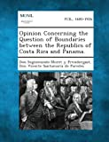 Opinion Concerning the Question of Boundaries Between the Republics of Costa Rica and Panama, Don Segismundo Moret Y. Prendergast and Don Vicente Santamaria De Paredes, 1289340900