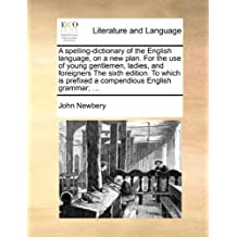 A   Spelling-Dictionary of the English Language, on a New Plan. for the Use of Young Gentlemen, Ladies, and Foreigners the Sixth Edition. to Which Is