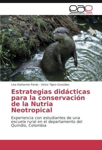 Descargar Libro Estrategias Didácticas Para La Conservación De La Nutria Neotropical: Experiencia Con Estudiantes De Una Escuela Rural En El Departamento Del Quindío, Colombia Lina Katherine Pardo
