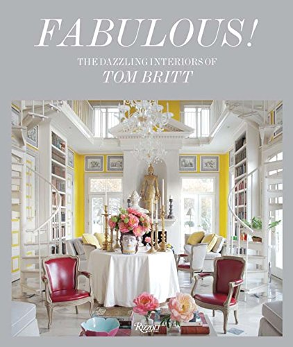 Fabulous!: The Dazzling Interiors of Tom Britt by Rizzoli