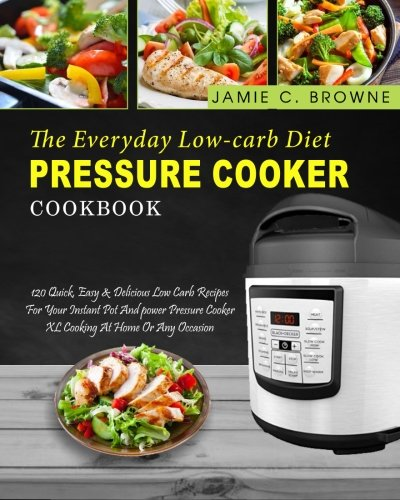 The Everyday Low-Carb Diet Pressure Cooker Cookbook: 120 Quick, Easy & Delicious Low Carb Recipes For Your Instant Pot And power Pressure Cooker XL ... Diet (Power Pressure Cooker Cookbook)