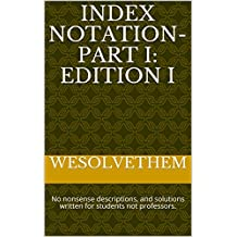 Index Notation- Part I: Edition I: No nonsense descriptions, and solutions written for students not professors. (Learn Index Notation Book 1)