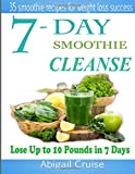 7-Day Smoothie Cleanse: 35 smoothie receipts for weight loss success!: Volume 1 (Smoothie,Cleanse,Recipes,Green,smoothies, green smoothie cleanse, ... green smoothie cleanse,Pounds,Day,cleanse)