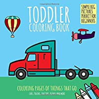 Toddler Coloring Book: Coloring Pages of Things That Go: Cars, Trains, Tractors, Planes & More. Simple Big Pictures…