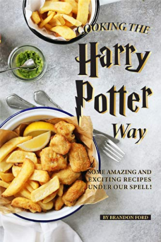Cooking the Harry Potter Way: Some Amazing and Exciting Recipes Under Our Spell! -