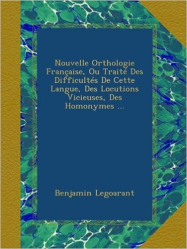 Nouvelle Orthologie Française, Ou Traité Des Difficultés De Cette Langue, Des Locutions Vicieuses, Des Homonymes ... pdf