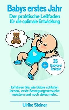Babys erstes Jahr: Der praktische Leitfaden für die optimale Entwicklung - Erfahren Sie, wie Babys schlafen lernen, ersten Bewegungsversuche meistern und noch vieles mehr... (German Edition)