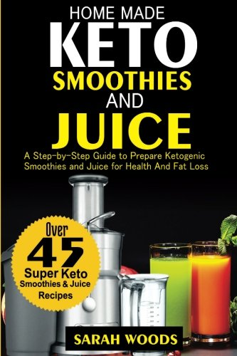 Home Made Keto Smoothies and Juices: A Step-by-Step Guide to 50 Super Keto Smoothies for Health and Fat Loss by Sarah Woods