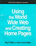 Using the World Wide Web and Creating Home Pages : A How-to-Do-It Manual for Librarians, Metz, Ray E. and Junion-Metz, Gail, 1555702414