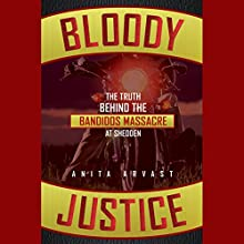 Bloody Justice: The Truth Behind the Bandido Massacre at Shedden Audiobook by Anita Arvast Narrated by Dan Woren