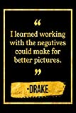 I Learned Working With The Negatives Could Make For Better Pictures: Black and Gold Drake Quote Notebook
