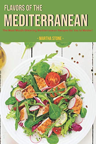 Flavors of The Mediterranean: The Most Mouth-Watering Mediterranean Recipes for You to Master! by Martha Stone