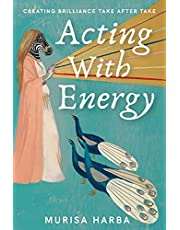 Acting With Energy: Creating Brilliance Take After Take: Creating Brilliance Take After Take