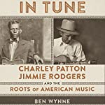 In Tune: Charley Patton, Jimmie Rodgers, and the Roots of American Music | Ben Wynne