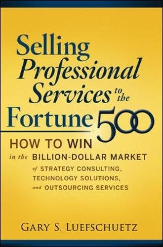 Selling Professional Services To The Fortune 500  How To Win In The Billion Dollar Market Of Strategy Consulting  Technology Solutions  And Outsourcing Services
